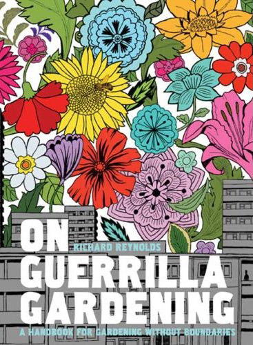 On Guerrilla Gardening A Handbook for Gardening Without Boundaries