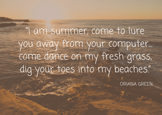 """I am summer, come to lure you away from your computer... come dance on my fresh grass, dig your toes into my beaches"""